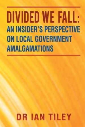 Divided we Fall: An Insider?s Perspective on Local Government Amalgamations
