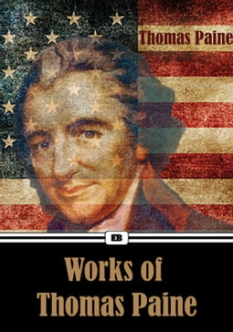 Complete Works of Thomas Paine: Common Sense, American Crisis, Rights of Man, The Age of Reason, Letters and Articles on the French Revolution...(Annotated)