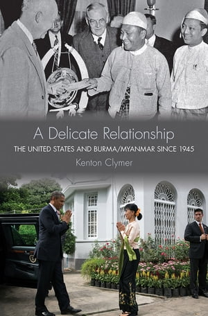 A Delicate Relationship The United States and Burma/Myanmar since 1945