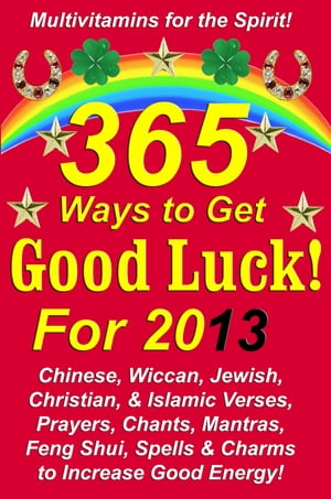 365 Ways to Get Good Luck! For 2013 Chinese,  Wiccan,  Jewish,  Christian,  & Islamic Verses,  Prayers,  Chants,  Mantras,  Feng Shui,  Spells & Charms to incr