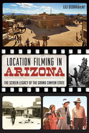 Location Filming in Arizona The Screen Legacy of the Grand Canyon State