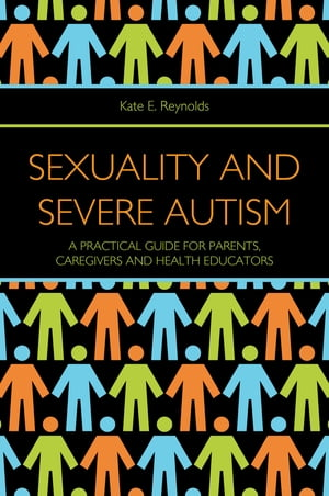 Sexuality and Severe Autism A Practical Guide for Parents,  Caregivers and Health Educators