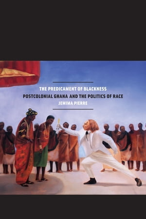 The Predicament of Blackness Postcolonial Ghana and the Politics of Race