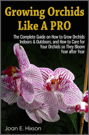 Growing Orchids Like A Pro: The Complete Guide on How to Grow Orchids Indoors & Outdoors,  and How to Care for Your Orchids so They Bloom Year after Ye