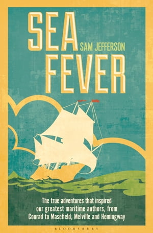 Sea Fever The True Adventures that Inspired our Greatest Maritime Authors,  from Conrad to Masefield,  Melville and Hemingway