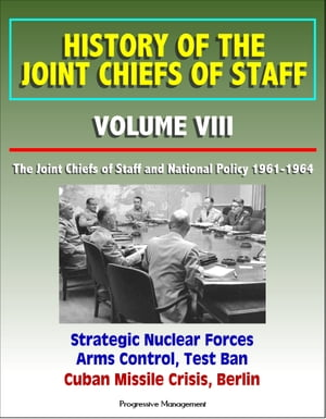 History of the Joint Chiefs of Staff: Volume VIII: The Joint Chiefs of Staff and National Policy 1961-1964 - Strategic Nuclear Forces,  Arms Control,  T