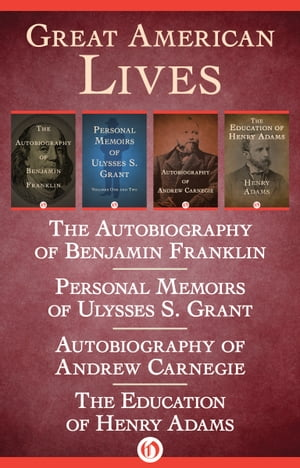 Great American Lives The Autobiography of Benjamin Franklin,  Personal Memoirs of Ulysses S. Grant,  Autobiography of Andrew Carnegie,  and The Education