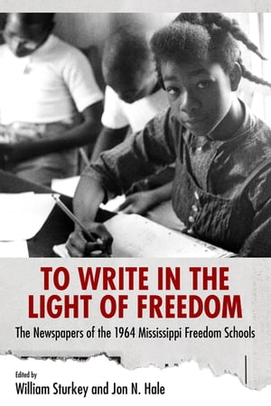 To Write in the Light of Freedom The Newspapers of the 1964 Mississippi Freedom Schools