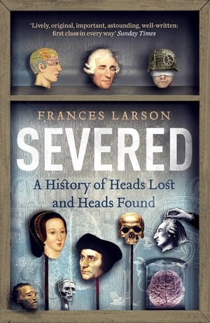 Severed A History of Heads Lost and Heads Found