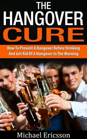 Hangover Cure: How To Prevent A Hangover Before Drinking And Get Rid Of A Hangover In The Morning