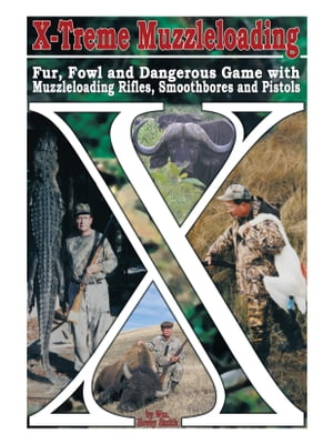 X-Treme Muzzleloading Fur,  Fowl and Dangerous Game with Muzzleloading Rifles,  Smoothbores and Pistols