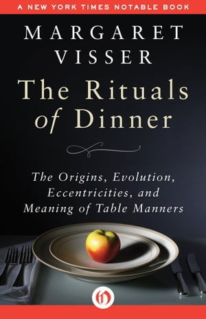 The Rituals of Dinner The Origins,  Evolution,  Eccentricities,  and Meaning of Table Manners