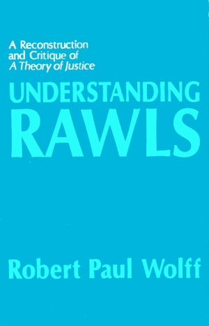 Understanding Rawls A Reconstruction and Critique of A Theory of Justice