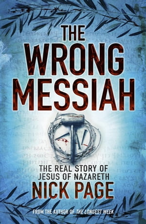 The Wrong Messiah The Real Story of Jesus of Nazareth