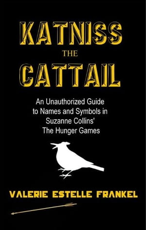 Katniss the Cattail: An Unauthorized Guide to Names and Symbols in Suzanne Collins? The Hunger Games