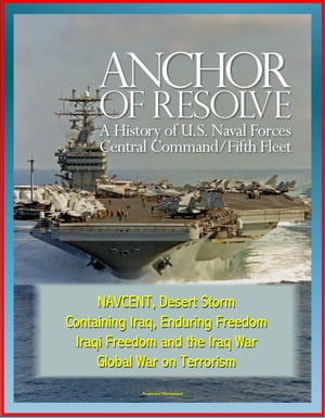 Anchor of Resolve: A History of U.S. Naval Forces Central Command / Fifth Fleet - NAVCENT,  Desert Storm,  Containing Iraq,  Enduring Freedom,  Iraqi Free