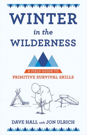 Winter in the Wilderness A Field Guide to Primitive Survival Skills