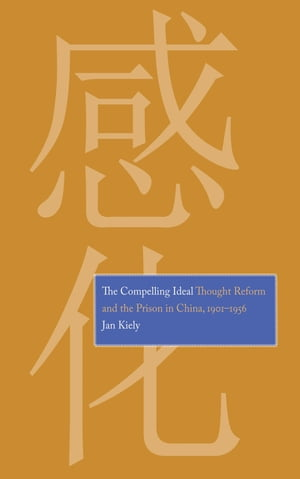 The Compelling Ideal Thought Reform and the Prison in China,  1901-1956