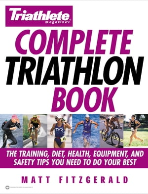 Triathlete Magazine's Complete Triathlon Book The Training,  Diet,  Health,  Equipment,  and Safety Tips You Need to Do Your Best