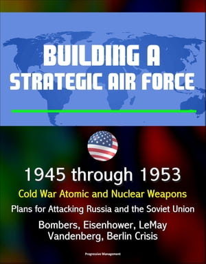 Building a Strategic Air Force: 1945 through 1953,  Cold War Atomic and Nuclear Weapons,  Plans for Attacking Russia and the Soviet Union,  Bombers,  Eise
