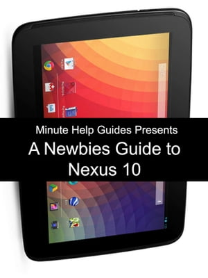 A Newbies Guide to the Nexus 10 Everything You Need to Know About the Nexus 10 and the Jelly Bean Operating System