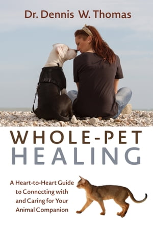 Whole-Pet Healing A Heart-to-Heart Guide to Connecting with and Caring for Your Animal Companion