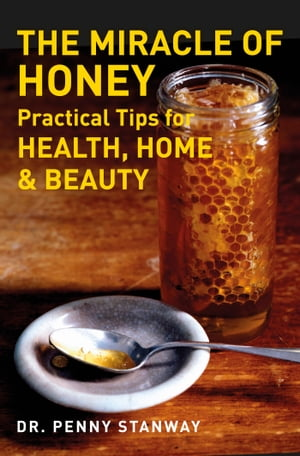 The Miracle of Honey Practical Tips for Health, Home & Beauty