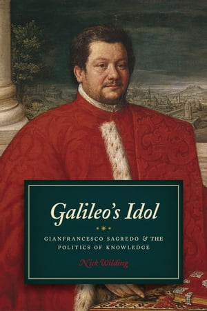 Galileo's Idol Gianfrancesco Sagredo and the Politics of Knowledge