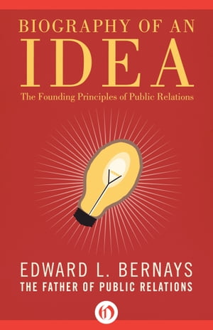 Biography of an Idea The Founding Principles of Public Relations