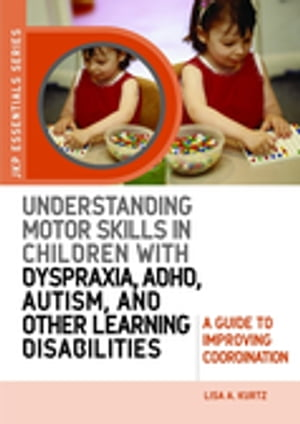 Understanding Motor Skills in Children with Dyspraxia,  ADHD,  Autism,  and Other Learning Disabilities A Guide to Improving Coordination