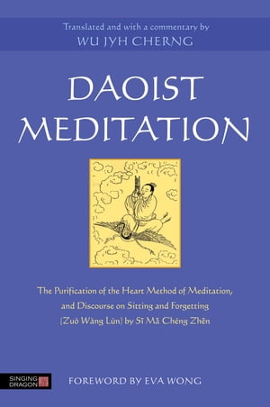 Daoist Meditation The Purification of the Heart Method of Meditation and Discourse on Sitting and Forgetting (Zu� W�ng L�n) by Si Ma Cheng Zhen