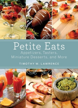 Petite Eats Appetizers,  Tasters,  Miniature Desserts,  and More