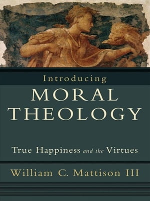 Introducing Moral Theology True Happiness and the Virtues