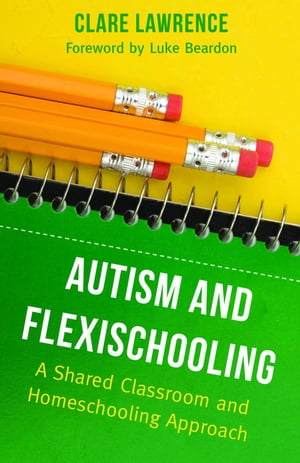 Autism and Flexischooling A Shared Classroom and Homeschooling Approach