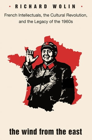 The Wind from the East French Intellectuals,  the Cultural Revolution,  and the Legacy of the 1960s