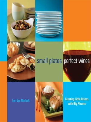 Small Plates,  Perfect Wines Creating Little Dishes with Big Flavors