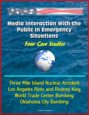 Media Interaction With the Public in Emergency Situations: Four Case Studies - Three Mile Island Nuclear Accident,  Los Angeles Riots and Rodney King,