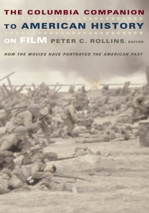 The Columbia Companion to American History on Film How the Movies Have Portrayed the American Past