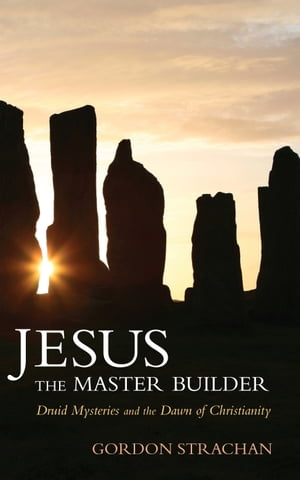 Jesus the Master Builder Druid Mysteries and the Dawn of Christianity