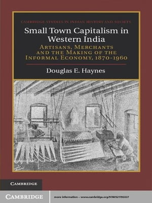 Small Town Capitalism in Western India Artisans,  Merchants and the Making of the Informal Economy,  1870?1960