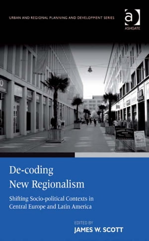 De-coding New Regionalism Shifting Socio-political Contexts in Central Europe and Latin America