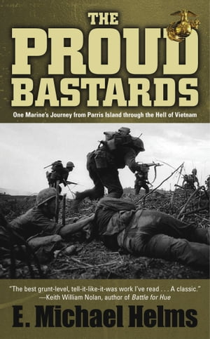The Proud Bastards One Marine's Journey from Parris Island through the Hell of Vietnam