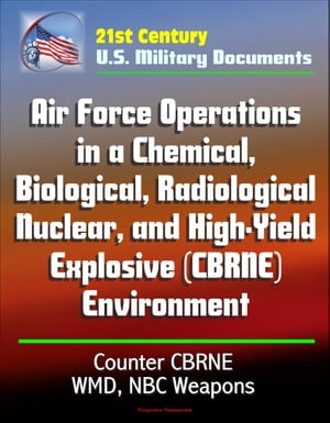 21st Century U.S. Military Documents: Air Force Operations in a Chemical,  Biological,  Radiological,  Nuclear,  and High-Yield Explosive (CBRNE) Environm