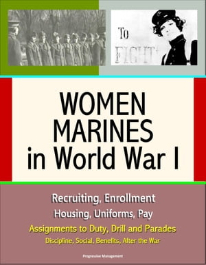 Women Marines in World War I: Recruiting,  Enrollment,  Housing,  Uniforms,  Pay,  Assignments to Duty,  Drill and Parades,  Discipline,  Social,  Benefits,  Af