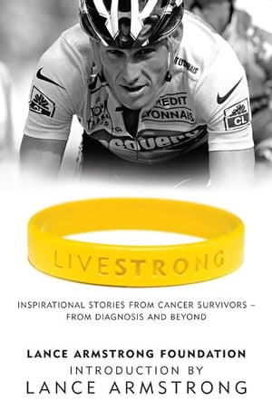 LiveStrong Inspirational Stories from Cancer Survivors - From Diagnosis to Treatment and Beyond
