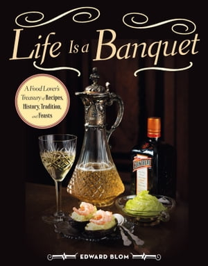 Life Is a Banquet A Food Lover's Treasury of Recipes,  History,  Tradition,  and Feasts
