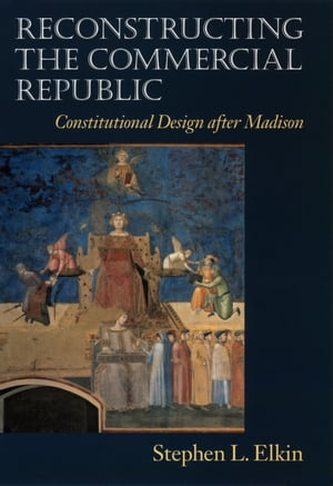 Reconstructing the Commercial Republic Constitutional Design after Madison