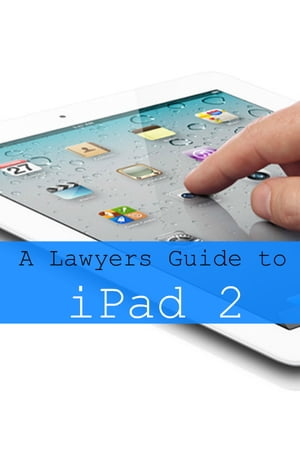 iPad 2 for Lawyers The Essential Guide to How Lawyers Are Using iPad's in the Workplace,  What Apps (Paid and Free) You Need,  and How to Use the iPad 2