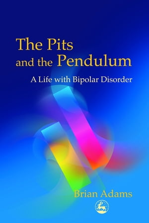 The Pits and the Pendulum A Life with Bipolar Disorder