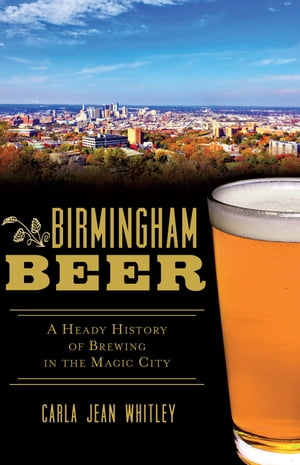 Birmingham Beer A Heady History of Brewing in the Magic City